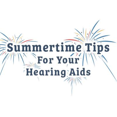 Summertime Tips For Your Hearing Aids